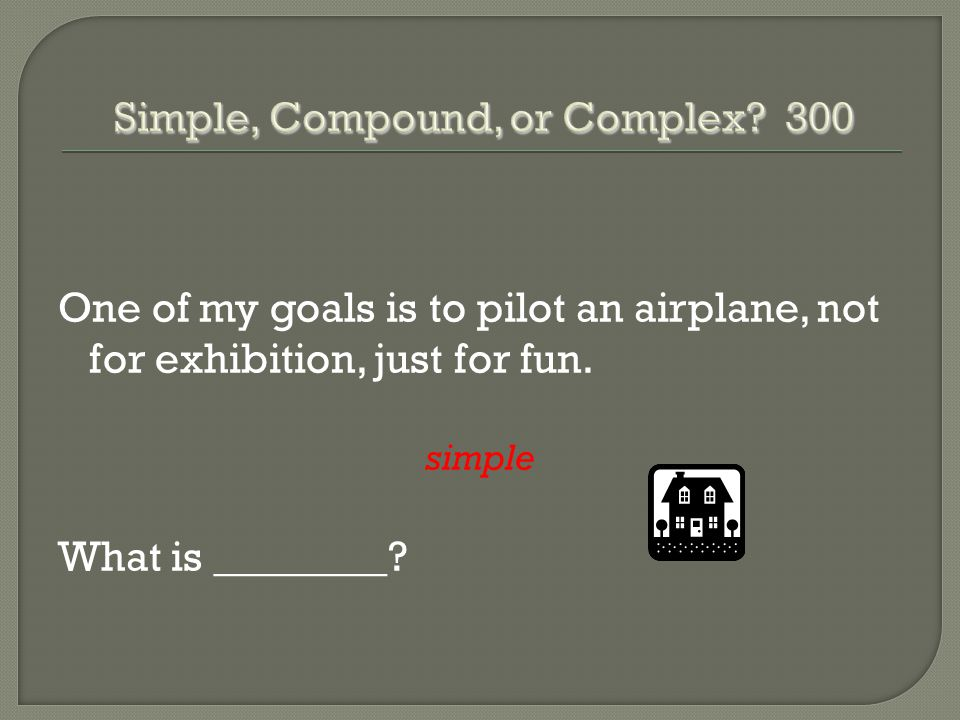 One of my goals is to pilot an airplane, not for exhibition, just for fun. simple What is ________?
