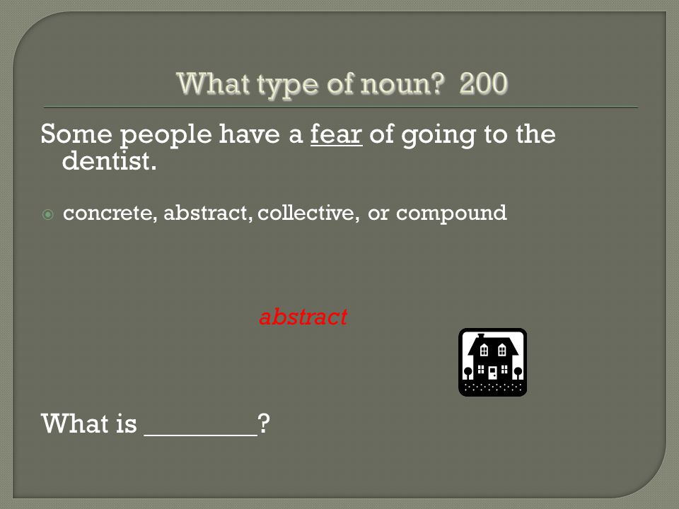 Some people have a fear of going to the dentist.  concrete, abstract, collective, or compound abstract What is ________?