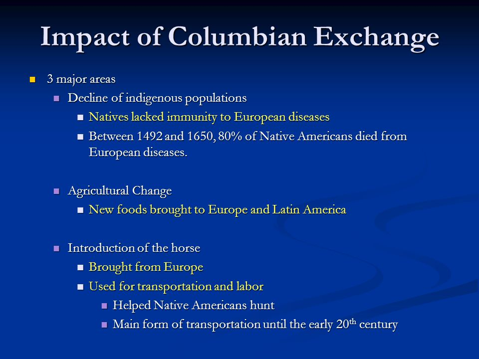 Impact of Columbian Exchange 3 major areas 3 major areas Decline of indigenous populations Decline of indigenous populations Natives lacked immunity t