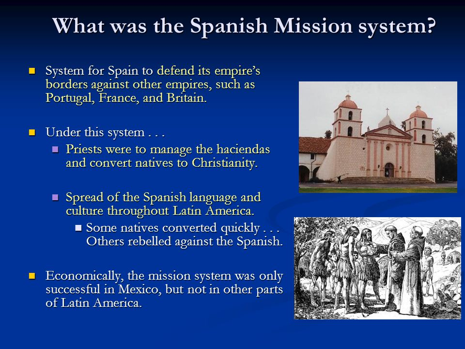 What was the Spanish Mission system? System for Spain to defend its empire's borders against other empires, such as Portugal, France, and Britain. Sys