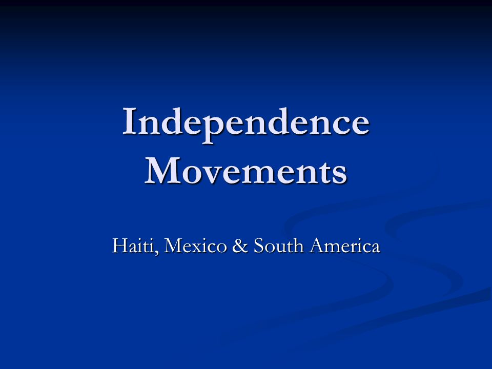 Independence Movements Haiti, Mexico & South America