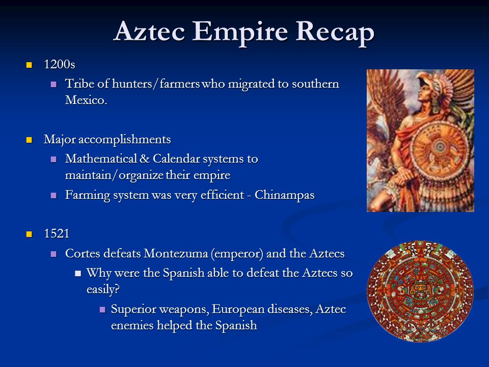 Aztec Empire Recap 1200s 1200s Tribe of hunters/farmers who migrated to southern Mexico. Tribe of hunters/farmers who migrated to southern Mexico. Maj
