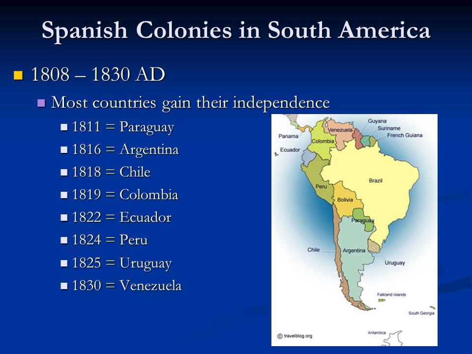 Spanish Colonies in South America 1808 – 1830 AD 1808 – 1830 AD Most countries gain their independence Most countries gain their independence 1811 = P