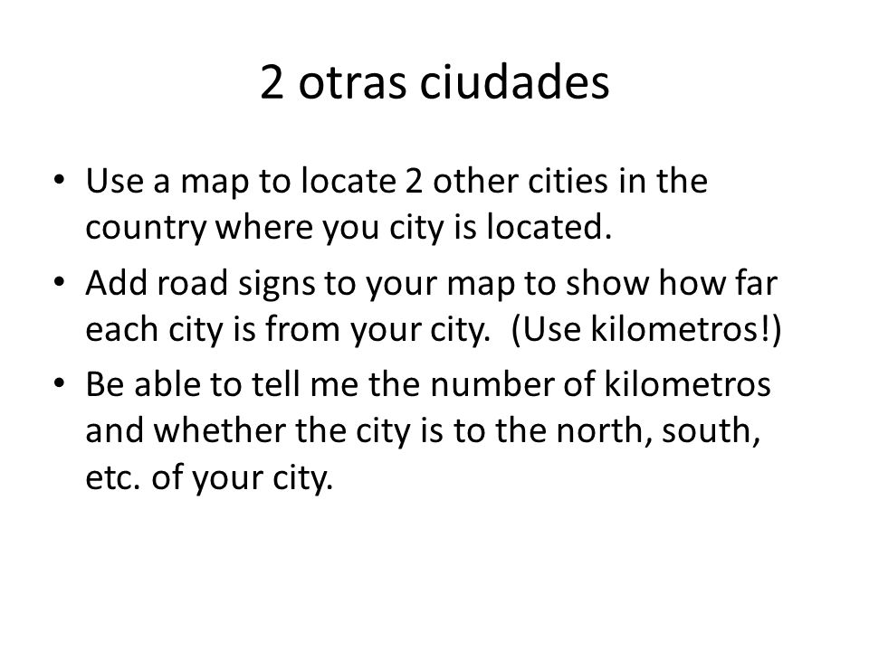2 otras ciudades Use a map to locate 2 other cities in the country where you city is located.