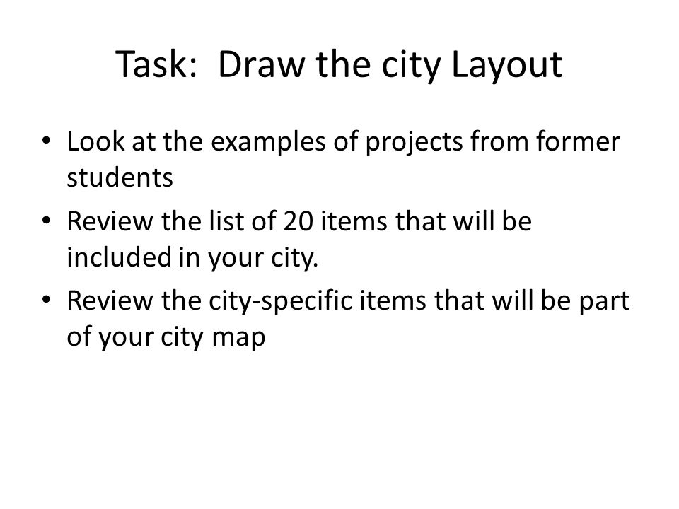 Task: Draw the city Layout Look at the examples of projects from former students Review the list of 20 items that will be included in your city.