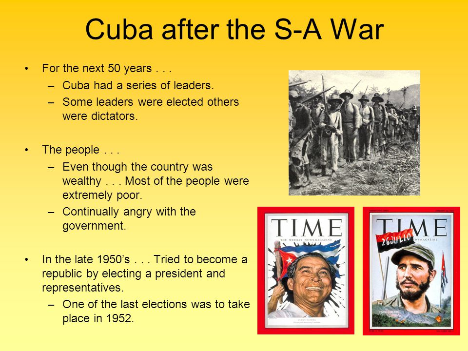 Cuba after the S-A War For the next 50 years...–Cuba had a series of leaders.