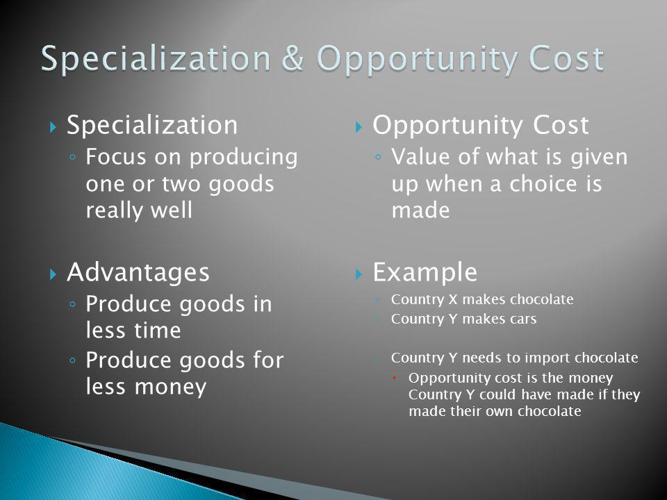  Specialization ◦ Focus on producing one or two goods really well  Advantages ◦ Produce goods in less time ◦ Produce goods for less money  Opportun