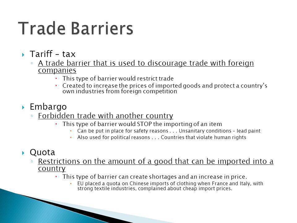  Tariff – tax ◦ A trade barrier that is used to discourage trade with foreign companies  This type of barrier would restrict trade  Created to incr