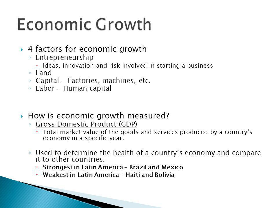  4 factors for economic growth ◦ Entrepreneurship  Ideas, innovation and risk involved in starting a business ◦ Land ◦ Capital - Factories, machines