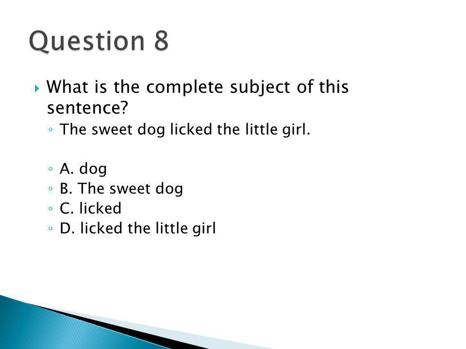  What is the complete subject of this sentence. ◦ The sweet dog licked the little girl.