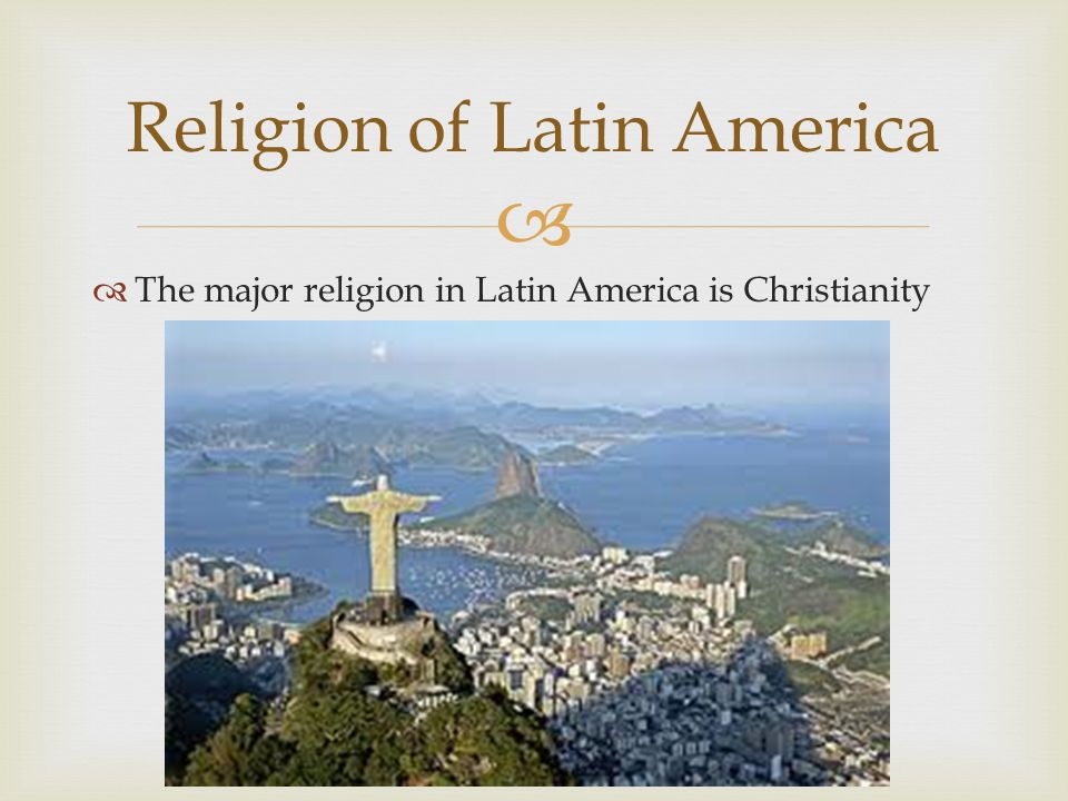   The major religion in Latin America is Christianity Religion of Latin America
