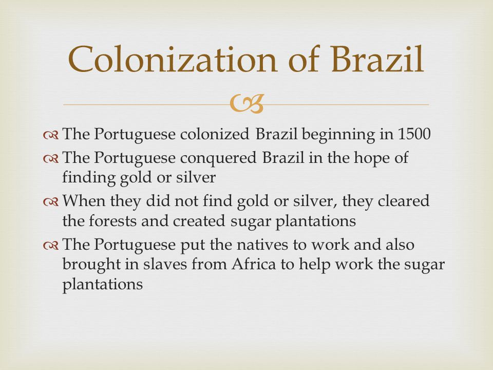   The Portuguese colonized Brazil beginning in 1500  The Portuguese conquered Brazil in the hope of finding gold or silver  When they did not find
