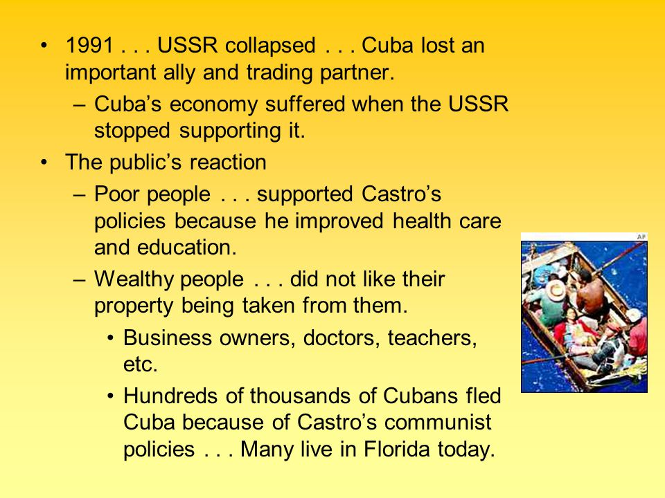 1991... USSR collapsed... Cuba lost an important ally and trading partner. –Cuba's economy suffered when the USSR stopped supporting it. The public's