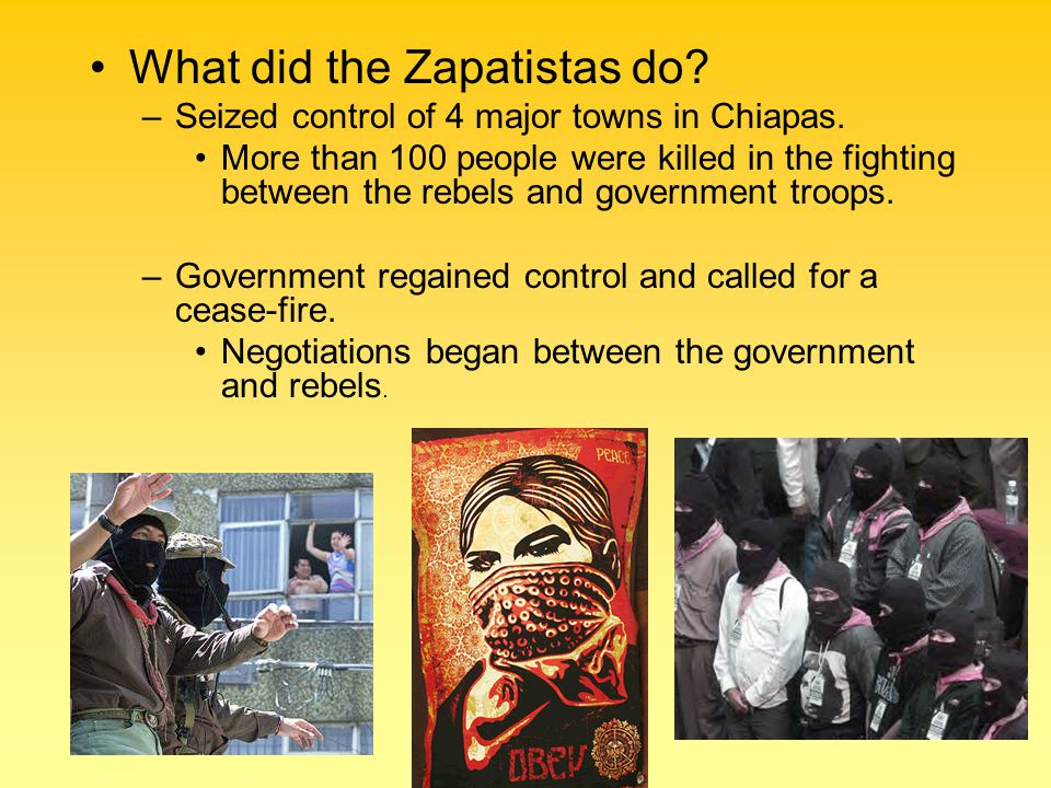 What did the Zapatistas do? –Seized control of 4 major towns in Chiapas. More than 100 people were killed in the fighting between the rebels and gover