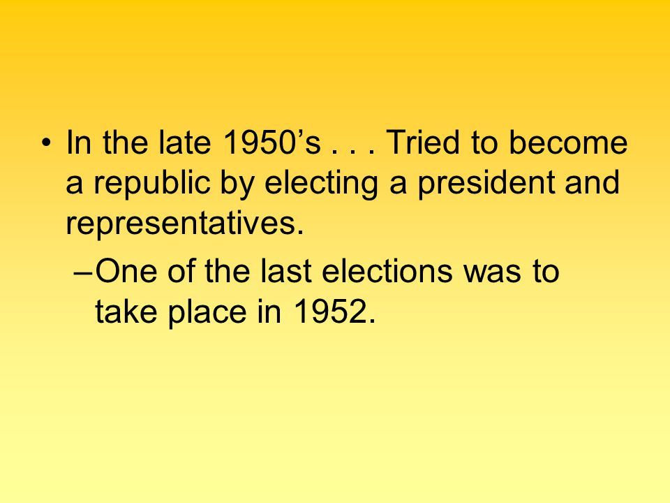 In the late 1950's... Tried to become a republic by electing a president and representatives. –One of the last elections was to take place in 1952.