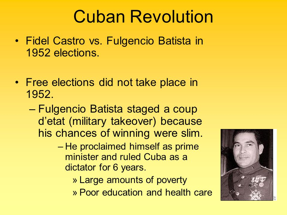 Cuban Revolution Fidel Castro vs. Fulgencio Batista in 1952 elections. Free elections did not take place in 1952. –Fulgencio Batista staged a coup d'e