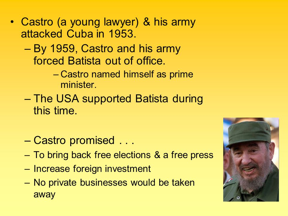 Castro (a young lawyer) & his army attacked Cuba in 1953. –By 1959, Castro and his army forced Batista out of office. –Castro named himself as prime m