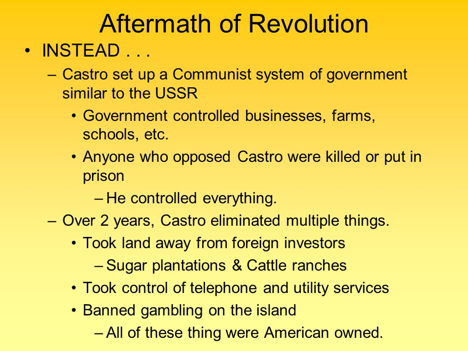 Aftermath of Revolution INSTEAD... –Castro set up a Communist system of government similar to the USSR Government controlled businesses, farms, school