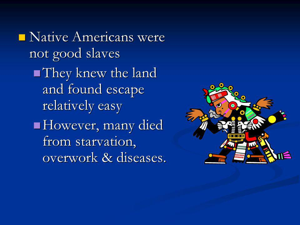 Native Americans were not good slaves Native Americans were not good slaves They knew the land and found escape relatively easy They knew the land and