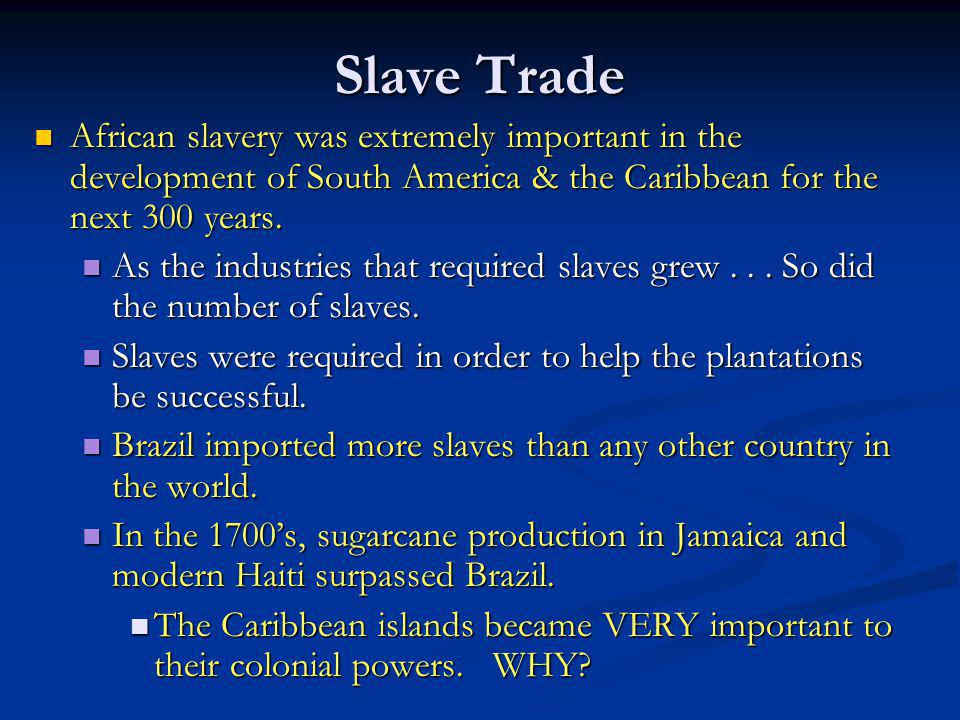 Slave Trade African slavery was extremely important in the development of South America & the Caribbean for the next 300 years. African slavery was ex
