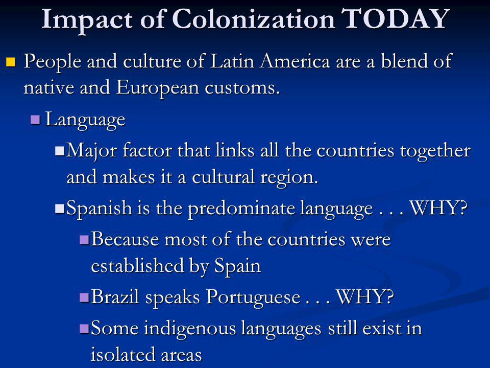 Impact of Colonization TODAY People and culture of Latin America are a blend of native and European customs. People and culture of Latin America are a