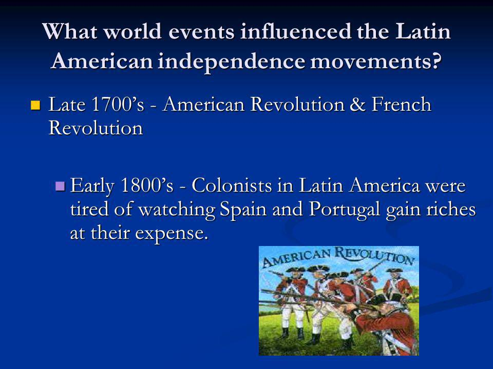 What world events influenced the Latin American independence movements? Late 1700's - American Revolution & French Revolution Late 1700's - American R
