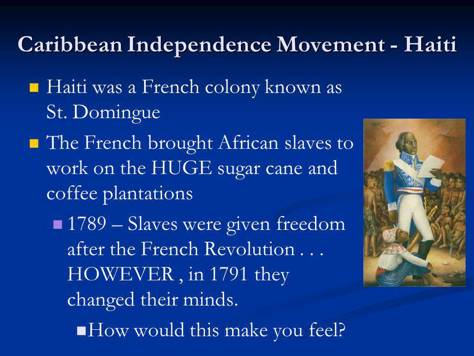 Caribbean Independence Movement - Haiti Haiti was a French colony known as St. Domingue The French brought African slaves to work on the HUGE sugar ca