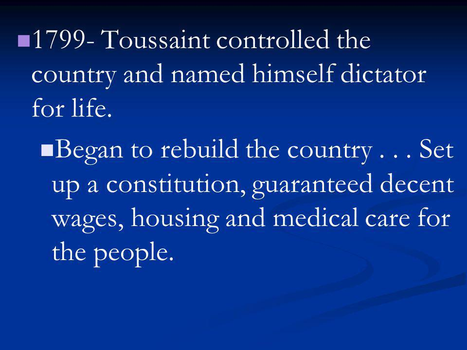 1799- Toussaint controlled the country and named himself dictator for life. Began to rebuild the country... Set up a constitution, guaranteed decent w