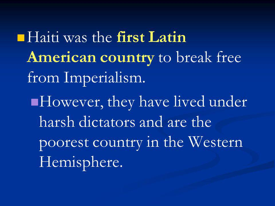 Haiti was the first Latin American country to break free from Imperialism. However, they have lived under harsh dictators and are the poorest country