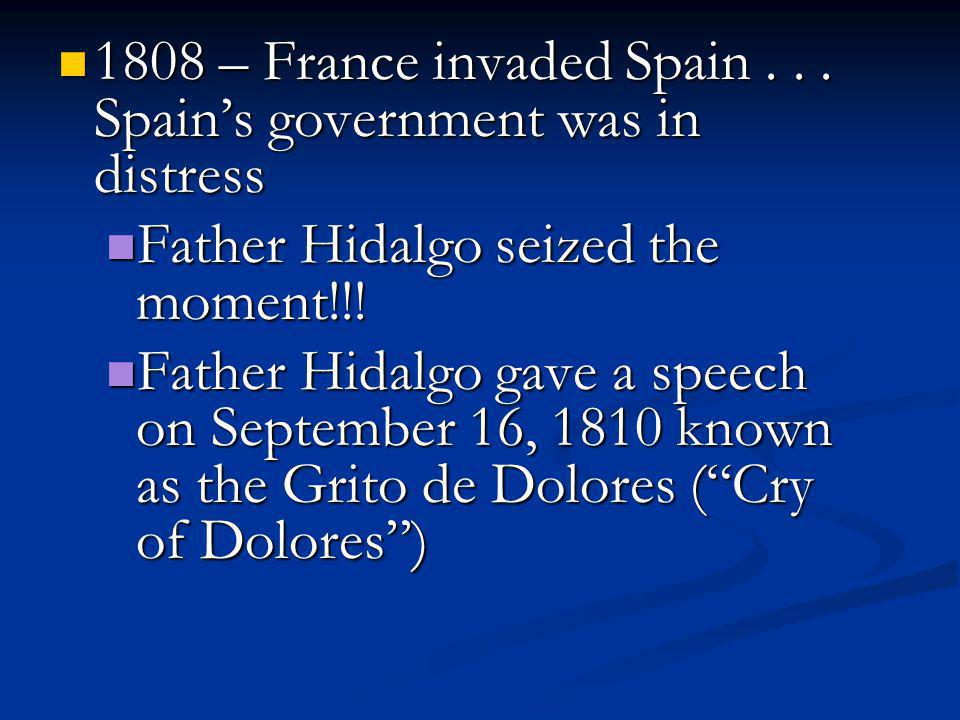 1808 – France invaded Spain... Spain's government was in distress 1808 – France invaded Spain... Spain's government was in distress Father Hidalgo sei