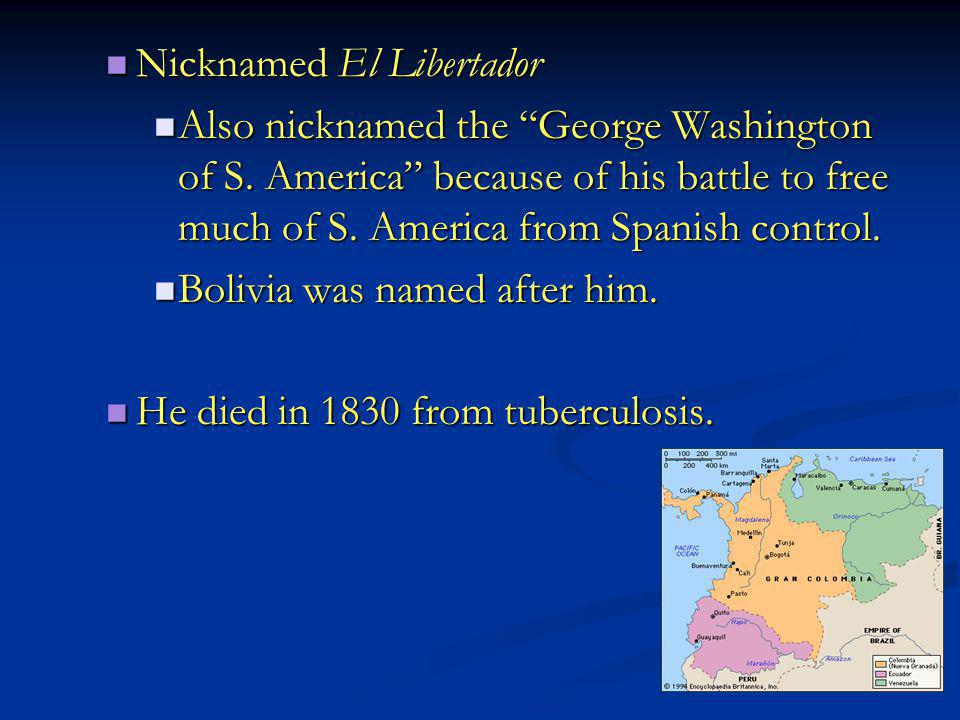 "Nicknamed El Libertador Nicknamed El Libertador Also nicknamed the ""George Washington of S. America"" because of his battle to free much of S. America"