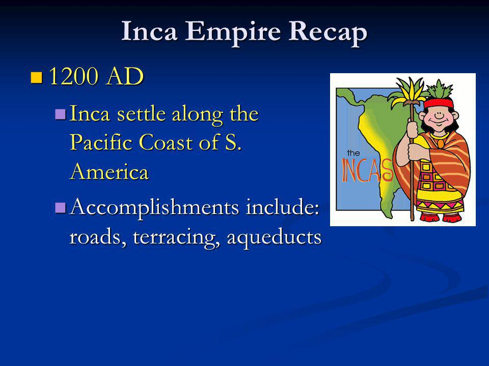 Inca Empire Recap 1200 AD 1200 AD Inca settle along the Pacific Coast of S. America Inca settle along the Pacific Coast of S. America Accomplishments