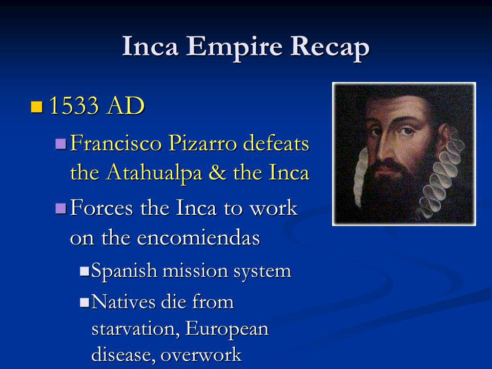 Inca Empire Recap 1533 AD 1533 AD Francisco Pizarro defeats the Atahualpa & the Inca Francisco Pizarro defeats the Atahualpa & the Inca Forces the Inc