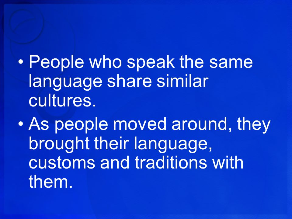 People who speak the same language share similar cultures. As people moved around, they brought their language, customs and traditions with them.
