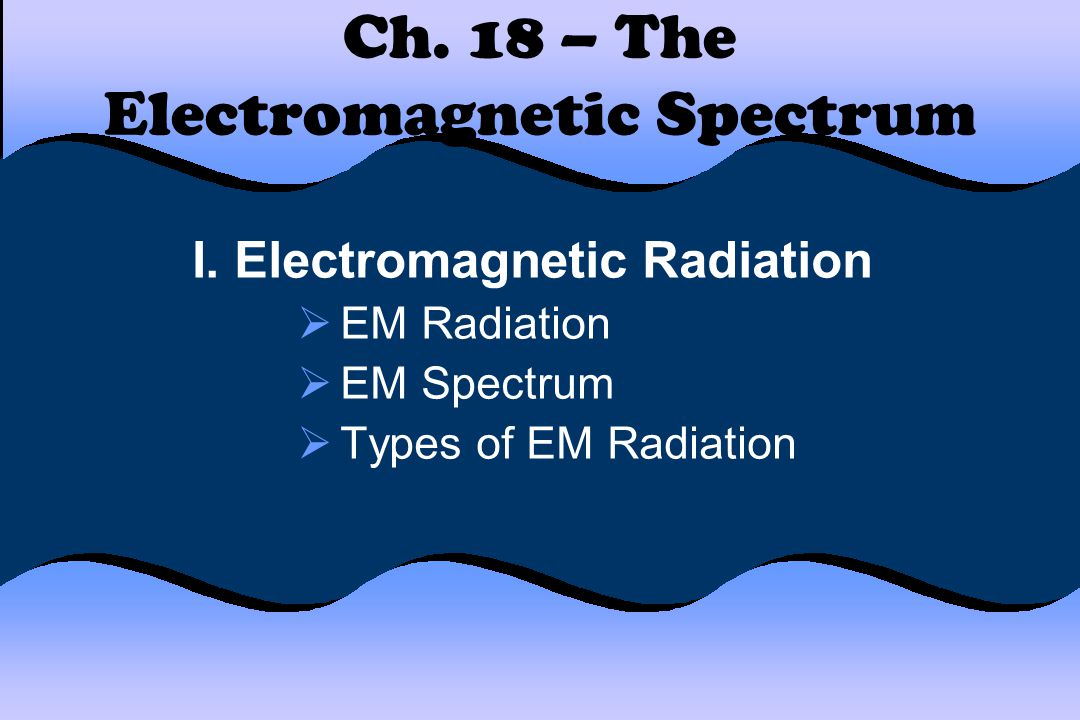 Ch. 18 – The Electromagnetic Spectrum I. Electromagnetic Radiation  EM Radiation  EM Spectrum  Types of EM Radiation