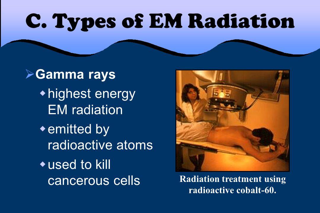C. Types of EM Radiation  Gamma rays  highest energy EM radiation  emitted by radioactive atoms  used to kill cancerous cells Radiation treatment