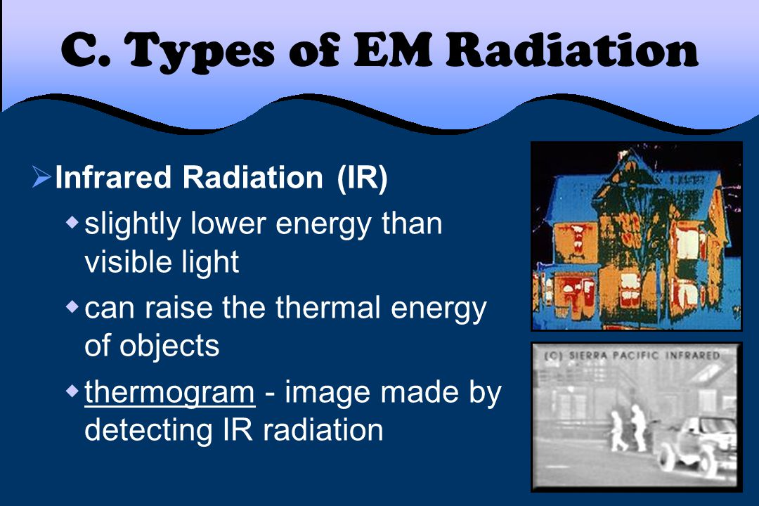 C. Types of EM Radiation  Infrared Radiation (IR)  slightly lower energy than visible light  can raise the thermal energy of objects  thermogram -