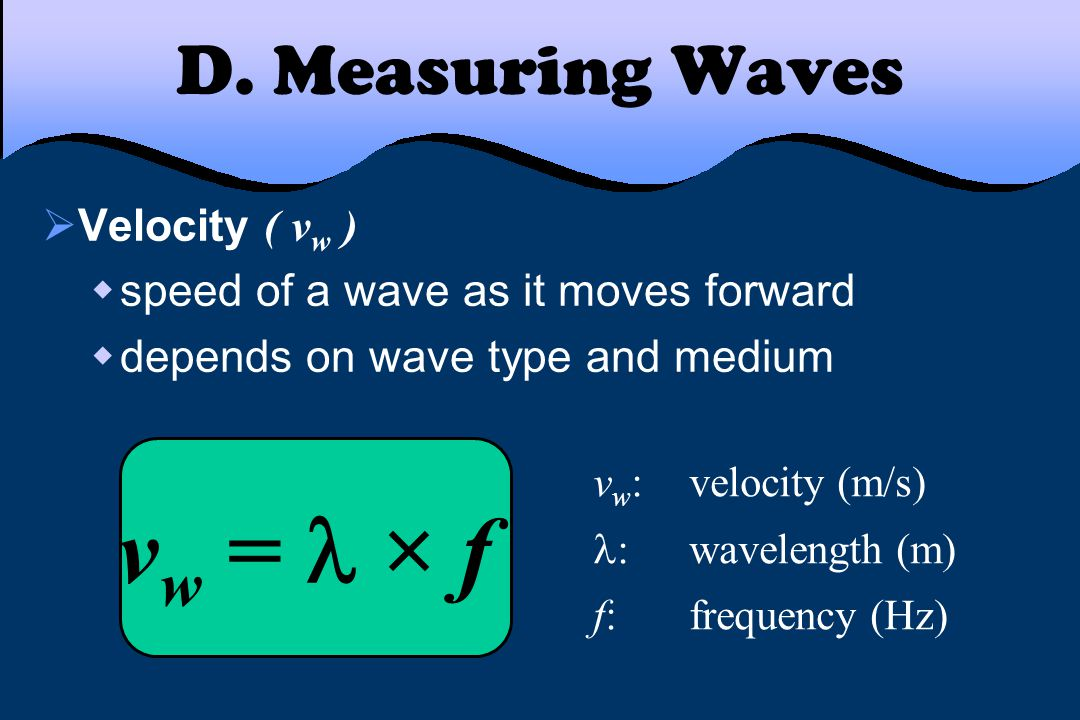 D. Measuring Waves  Velocity ( v w )  speed of a wave as it moves forward  depends on wave type and medium v w = × f v w :velocity (m/s) :wavelengt