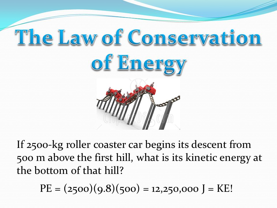 If 2500-kg roller coaster car begins its descent from 500 m above the first hill, what is its kinetic energy at the bottom of that hill.