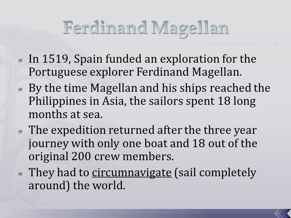  In 1519, Spain funded an exploration for the Portuguese explorer Ferdinand Magellan.  By the time Magellan and his ships reached the Philippines in