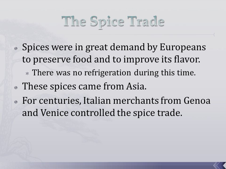  Spices were in great demand by Europeans to preserve food and to improve its flavor.  There was no refrigeration during this time.  These spices c