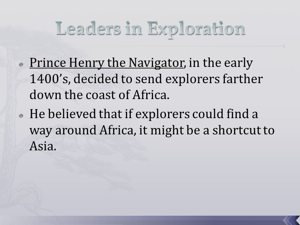  Prince Henry the Navigator, in the early 1400's, decided to send explorers farther down the coast of Africa.  He believed that if explorers could f