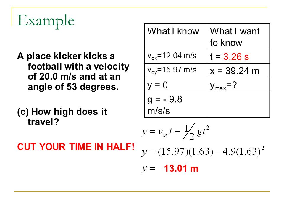 Example A place kicker kicks a football with a velocity of 20.0 m/s and at an angle of 53 degrees. (c) How high does it travel? CUT YOUR TIME IN HALF!