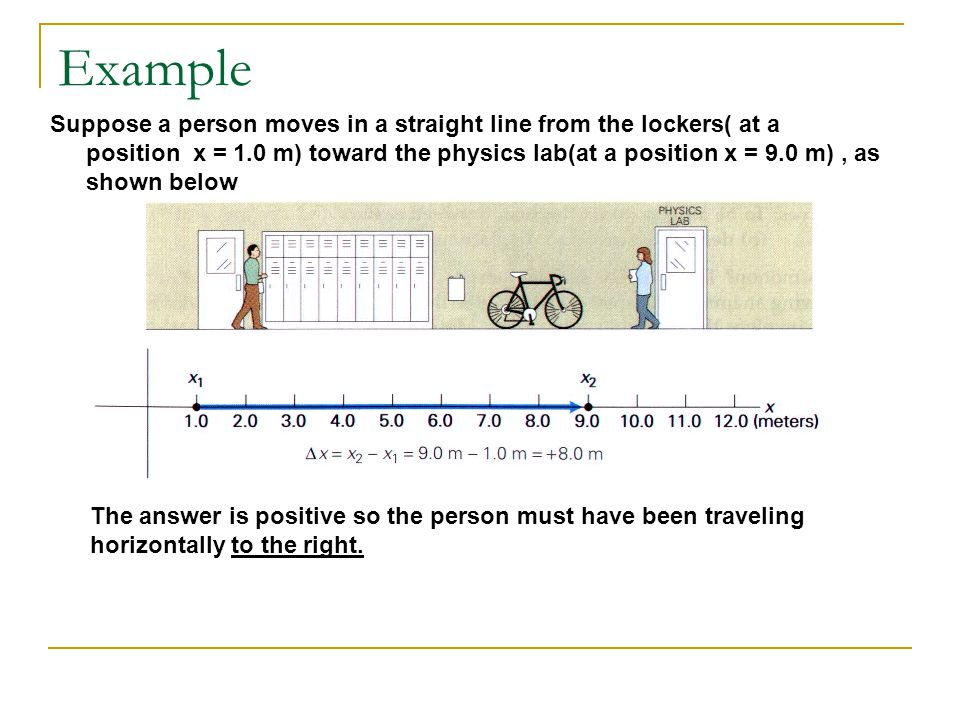 Example Suppose a person moves in a straight line from the lockers( at a position x = 1.0 m) toward the physics lab(at a position x = 9.0 m), as shown below The answer is positive so the person must have been traveling horizontally to the right.