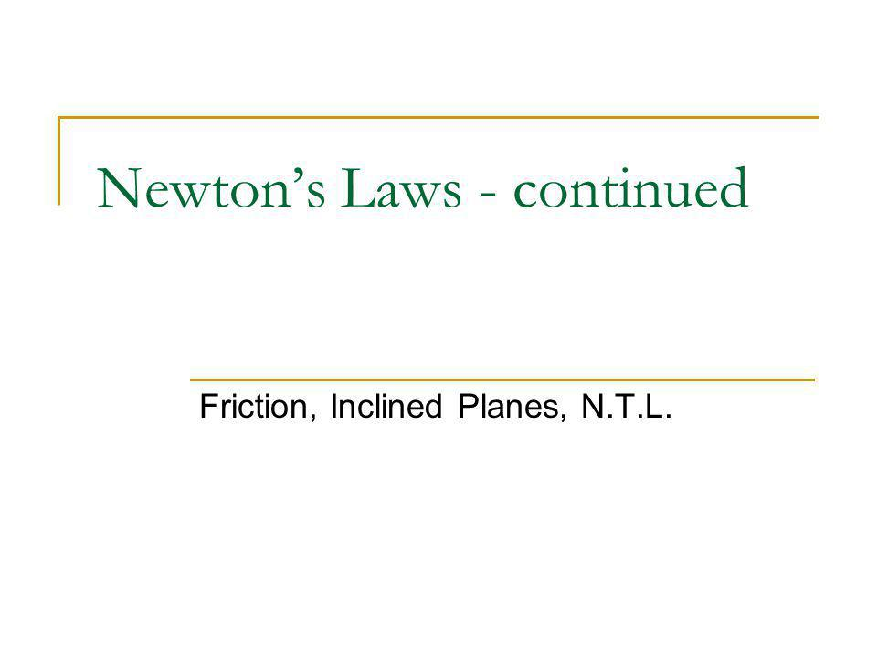 Newton's Laws - continued Friction, Inclined Planes, N.T.L.