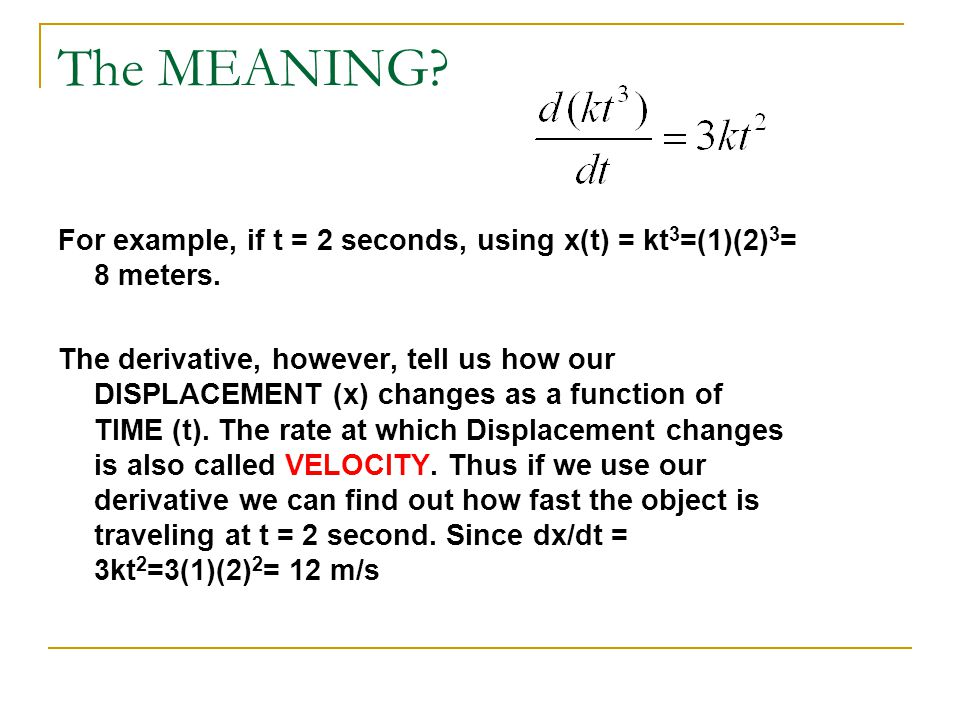 The MEANING? For example, if t = 2 seconds, using x(t) = kt 3 =(1)(2) 3 = 8 meters. The derivative, however, tell us how our DISPLACEMENT (x) changes