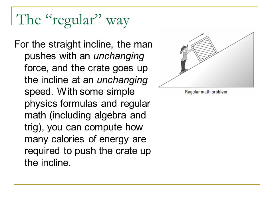 """The """"regular"""" way For the straight incline, the man pushes with an unchanging force, and the crate goes up the incline at an unchanging speed. With so"""