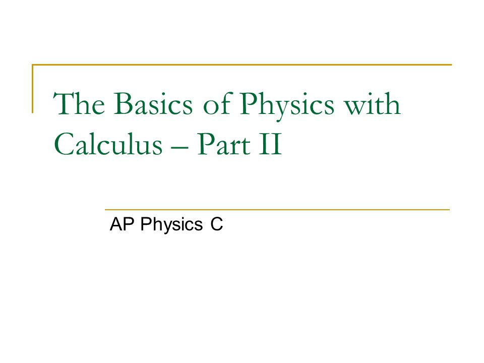 The Basics of Physics with Calculus – Part II AP Physics C