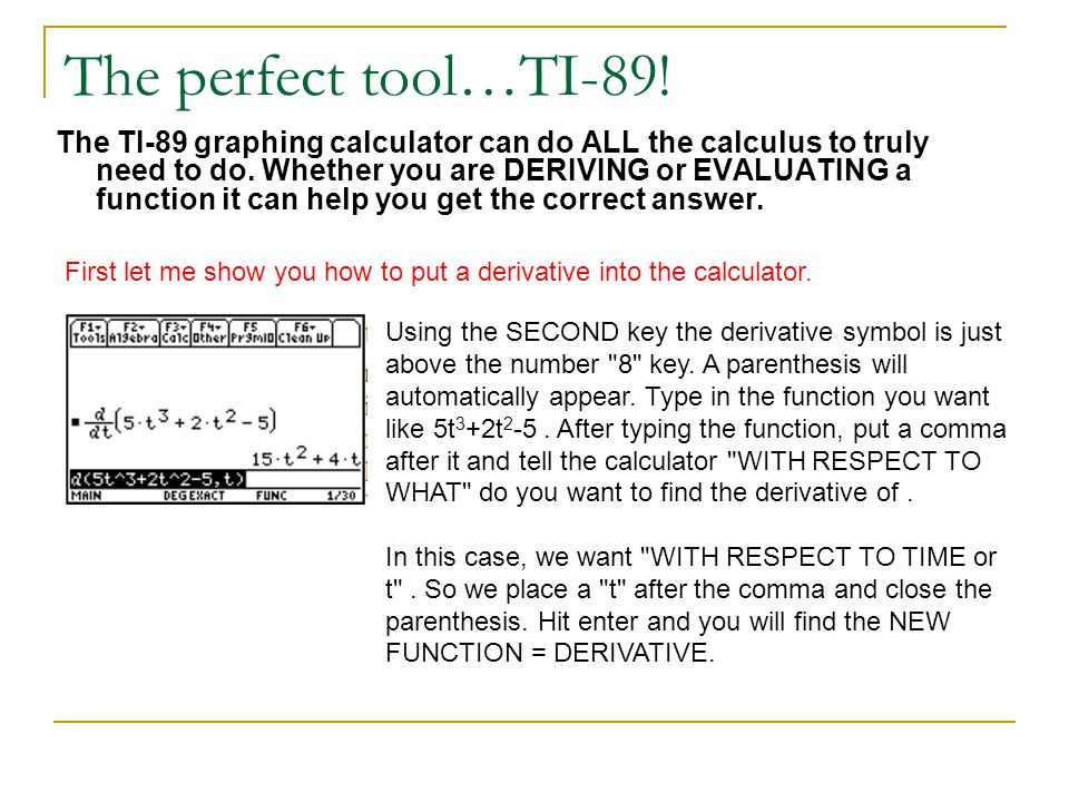 The perfect tool…TI-89! The TI-89 graphing calculator can do ALL the calculus to truly need to do. Whether you are DERIVING or EVALUATING a function i