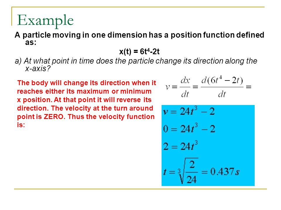 Example A particle moving in one dimension has a position function defined as: x(t) = 6t 4 -2t a) At what point in time does the particle change its d